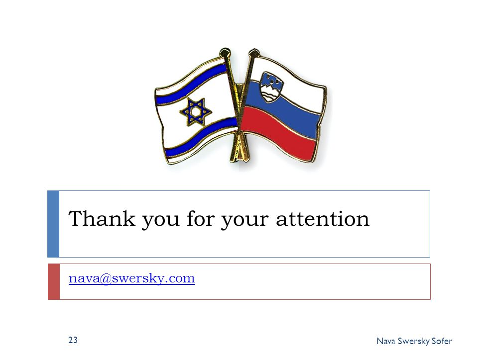 Thank you for your attention nava@swersky.com 23 Nava Swersky Sofer