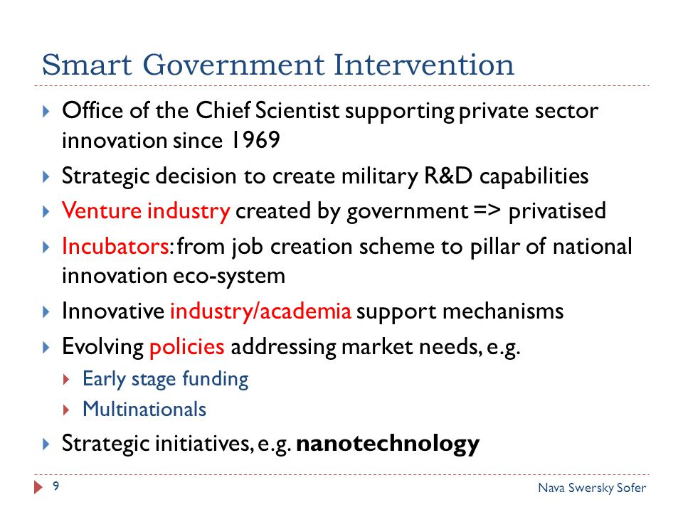 Smart Government Intervention 9  Office of the Chief Scientist supporting private sector innovation since 1969  Strategic decision to create military R&D capabilities  Venture industry created by government => privatised  Incubators: from job creation scheme to pillar of national innovation eco-system  Innovative industry/academia support mechanisms  Evolving policies addressing market needs, e.g.