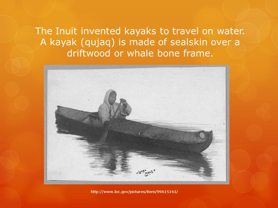 The Inuit invented kayaks to travel on water.