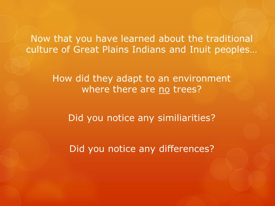Now that you have learned about the traditional culture of Great Plains Indians and Inuit peoples… How did they adapt to an environment where there are no trees.