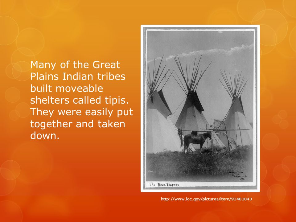 Many of the Great Plains Indian tribes built moveable shelters called tipis.