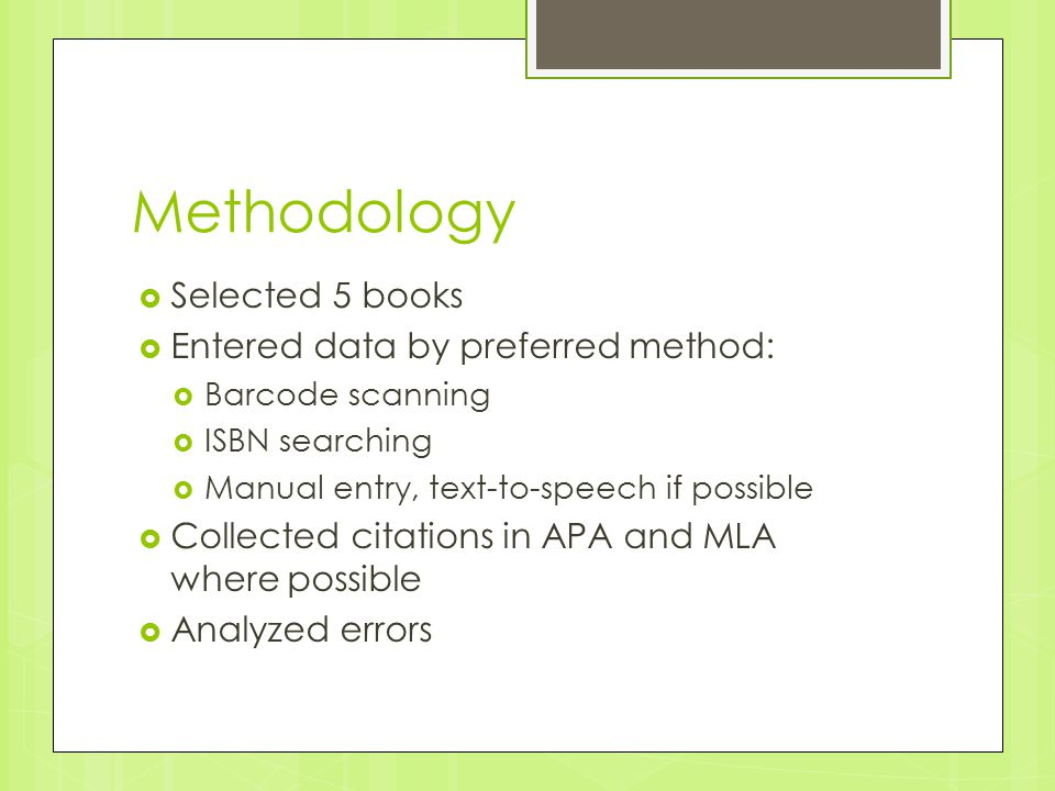 Methodology  Selected 5 books  Entered data by preferred method:  Barcode scanning  ISBN searching  Manual entry, text-to-speech if possible  Collected citations in APA and MLA where possible  Analyzed errors