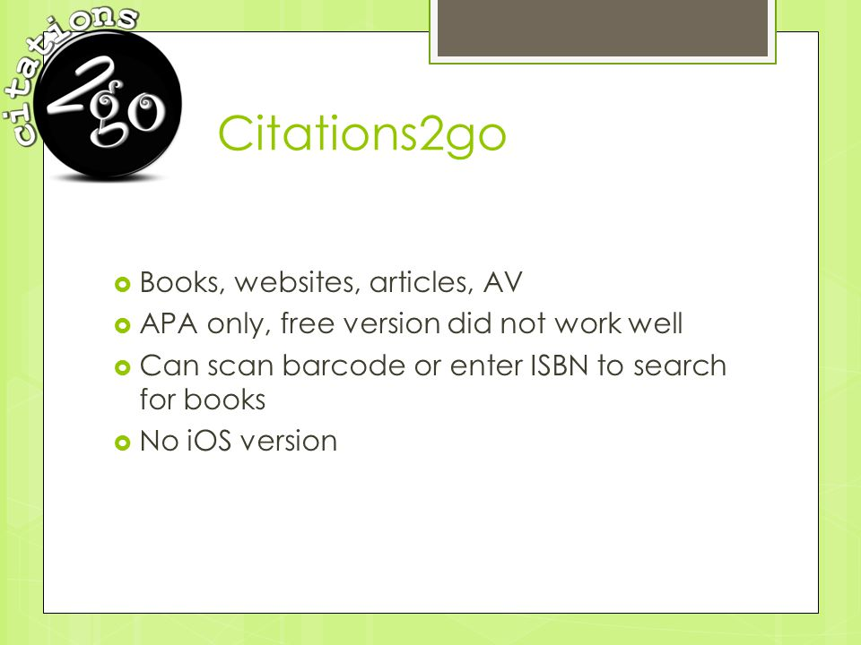 Citations2go  Books, websites, articles, AV  APA only, free version did not work well  Can scan barcode or enter ISBN to search for books  No iOS version