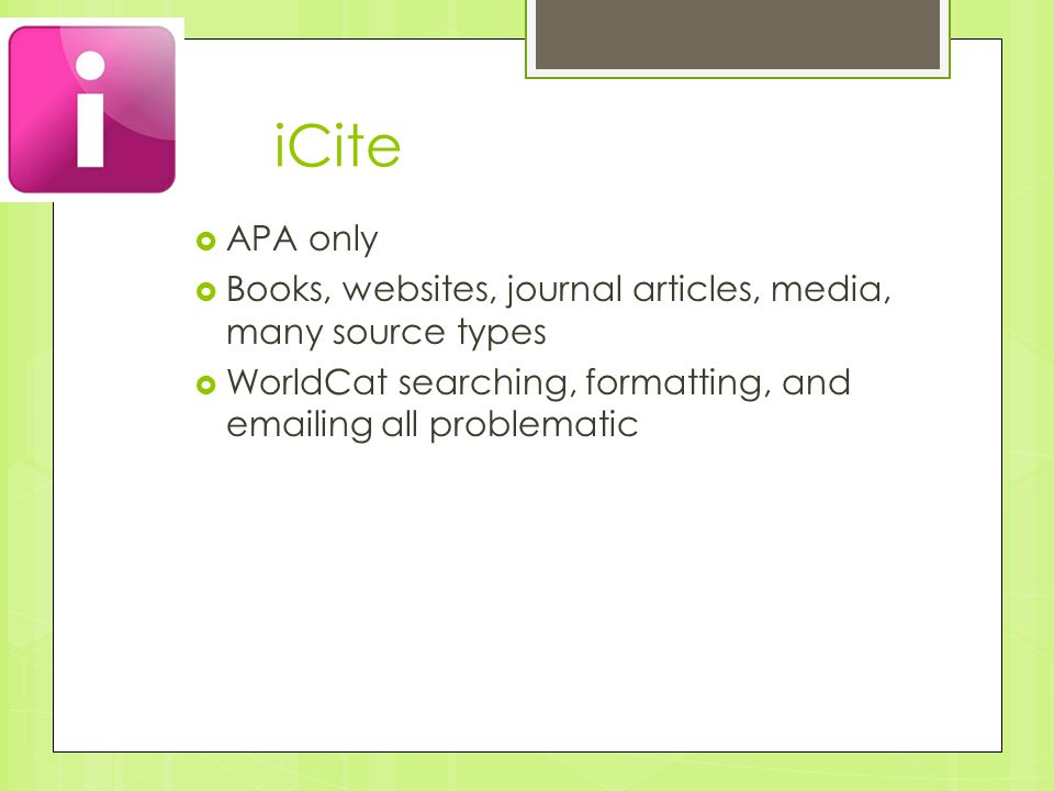 iCite  APA only  Books, websites, journal articles, media, many source types  WorldCat searching, formatting, and emailing all problematic