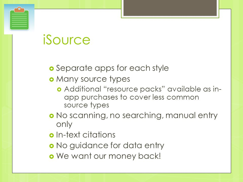 iSource  Separate apps for each style  Many source types  Additional resource packs available as in- app purchases to cover less common source types  No scanning, no searching, manual entry only  In-text citations  No guidance for data entry  We want our money back!