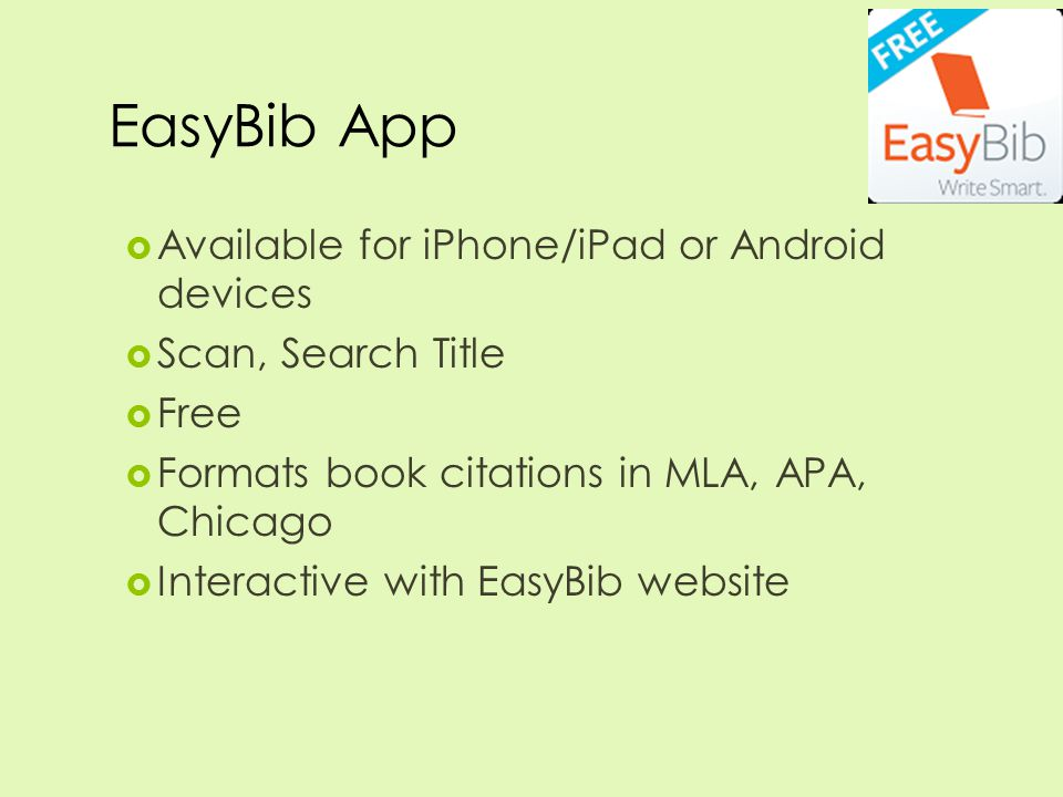 EasyBib App  Available for iPhone/iPad or Android devices  Scan, Search Title  Free  Formats book citations in MLA, APA, Chicago  Interactive with EasyBib website