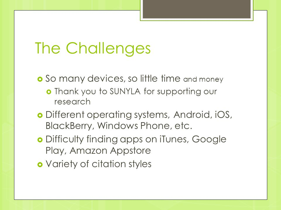 The Challenges  So many devices, so little time and money  Thank you to SUNYLA for supporting our research  Different operating systems, Android, iOS, BlackBerry, Windows Phone, etc.