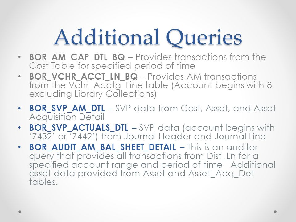 Additional Queries BOR_AM_CAP_DTL_BQ – Provides transactions from the Cost Table for specified period of time BOR_VCHR_ACCT_LN_BQ – Provides AM transactions from the Vchr_Acctg_Line table (Account begins with 8 excluding Library Collections) BOR_SVP_AM_DTL – SVP data from Cost, Asset, and Asset Acquisition Detail BOR_SVP_ACTUALS_DTL – SVP data (account begins with '7432' or '7442') from Journal Header and Journal Line BOR_AUDIT_AM_BAL_SHEET_DETAIL – This is an auditor query that provides all transactions from Dist_Ln for a specified account range and period of time.