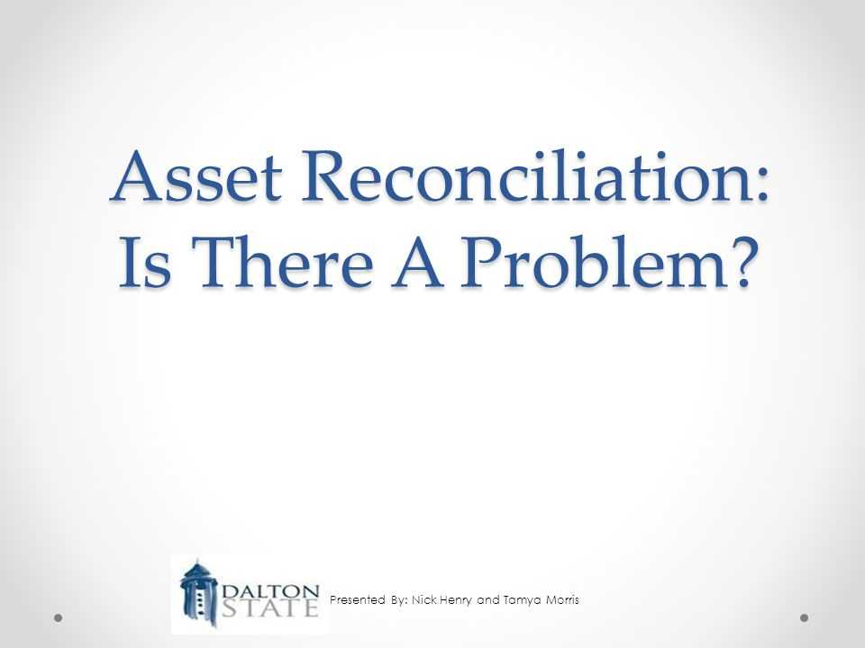 Asset Reconciliation: Is There A Problem Presented By: Nick Henry and Tamya Morris