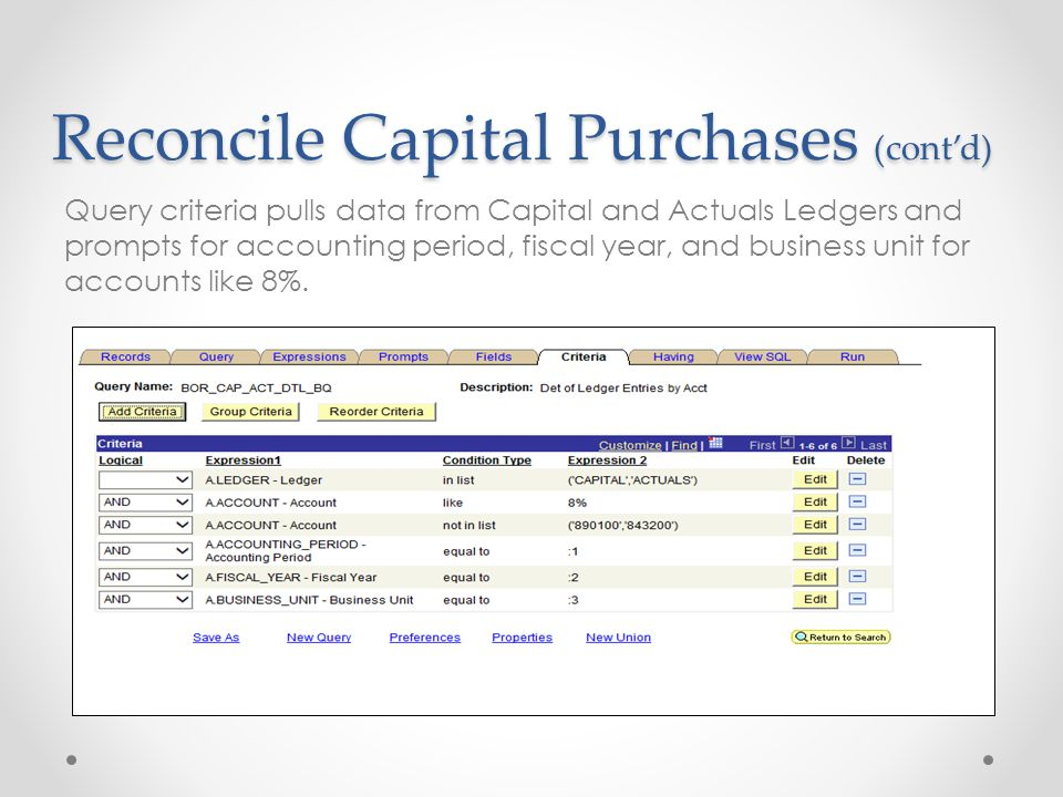 Reconcile Capital Purchases (cont'd) Query criteria pulls data from Capital and Actuals Ledgers and prompts for accounting period, fiscal year, and business unit for accounts like 8%.