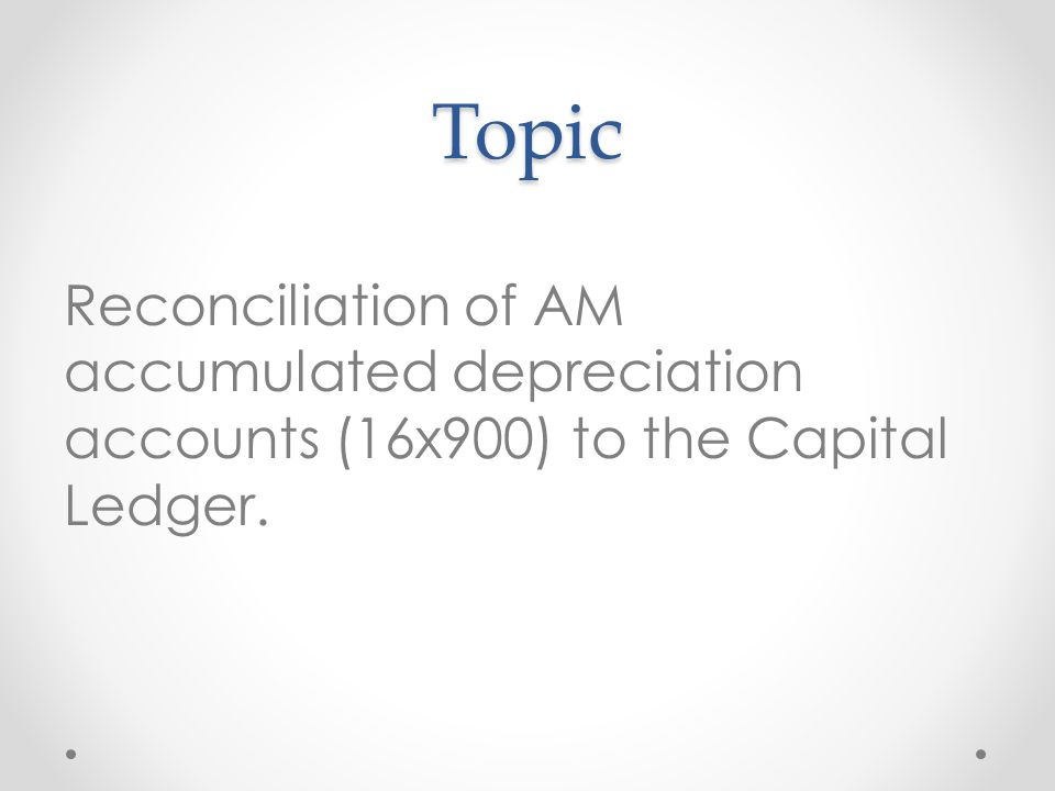 Topic Reconciliation of AM accumulated depreciation accounts (16x900) to the Capital Ledger.