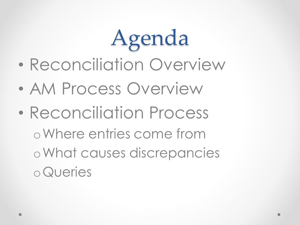 Agenda Reconciliation Overview AM Process Overview Reconciliation Process o Where entries come from o What causes discrepancies o Queries