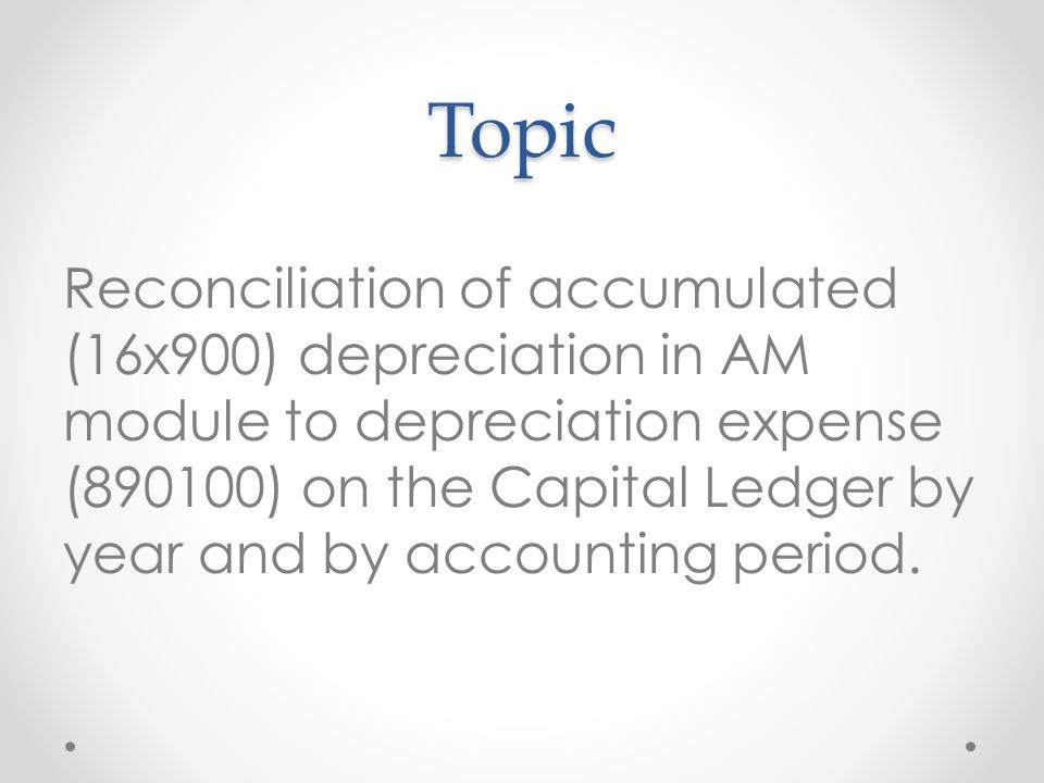 Topic Reconciliation of accumulated (16x900) depreciation in AM module to depreciation expense (890100) on the Capital Ledger by year and by accounting period.
