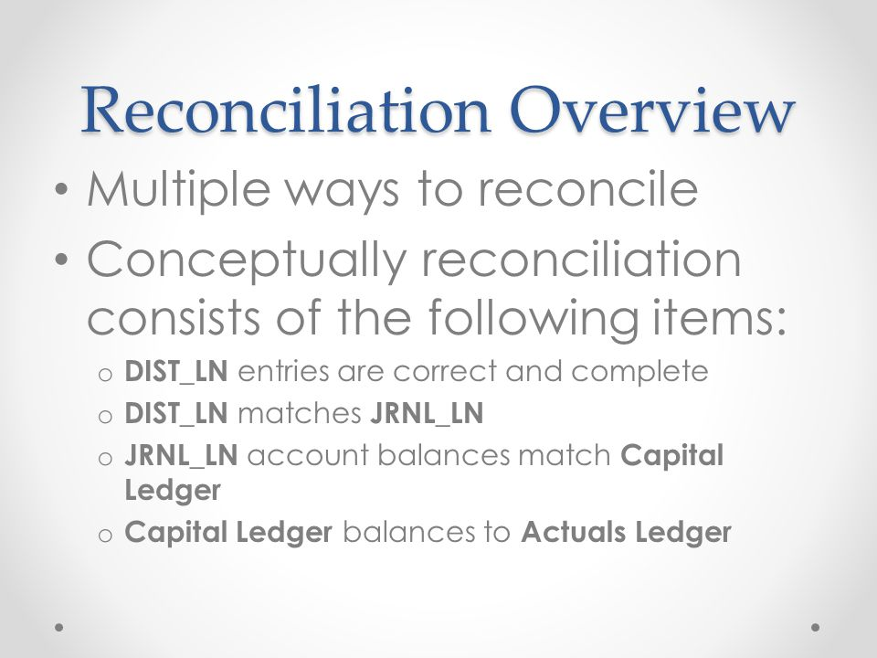 Reconciliation Overview Multiple ways to reconcile Conceptually reconciliation consists of the following items: o DIST_LN entries are correct and complete o DIST_LN matches JRNL_LN o JRNL_LN account balances match Capital Ledger o Capital Ledger balances to Actuals Ledger