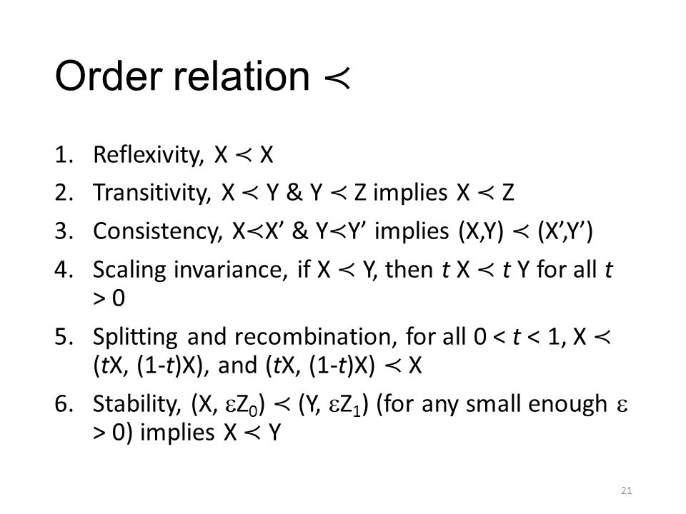 Order relation ≺ 1.Reflexivity, X ≺ X 2.Transitivity, X ≺ Y & Y ≺ Z implies X ≺ Z 3.Consistency, X ≺ X' & Y ≺ Y' implies (X,Y) ≺ (X',Y') 4.Scaling invariance, if X ≺ Y, then t X ≺ t Y for all t > 0 5.Splitting and recombination, for all 0 < t < 1, X ≺ (tX, (1-t)X), and (tX, (1-t)X) ≺ X 6.Stability, (X,  Z 0 ) ≺ (Y,  Z 1 ) (for any small enough  > 0) implies X ≺ Y 21