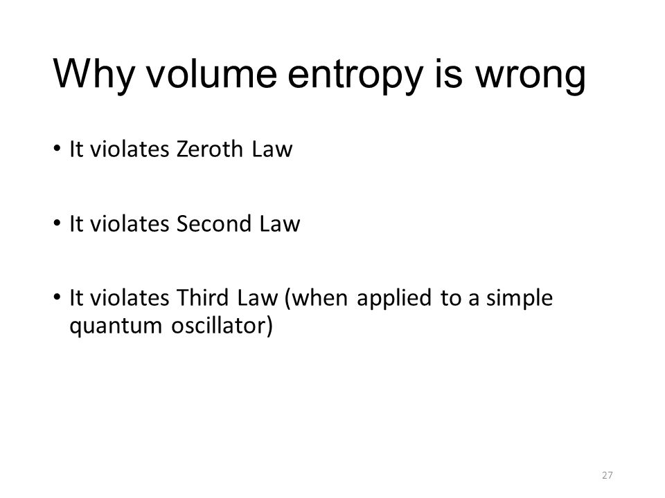 Why volume entropy is wrong It violates Zeroth Law It violates Second Law It violates Third Law (when applied to a simple quantum oscillator) 27