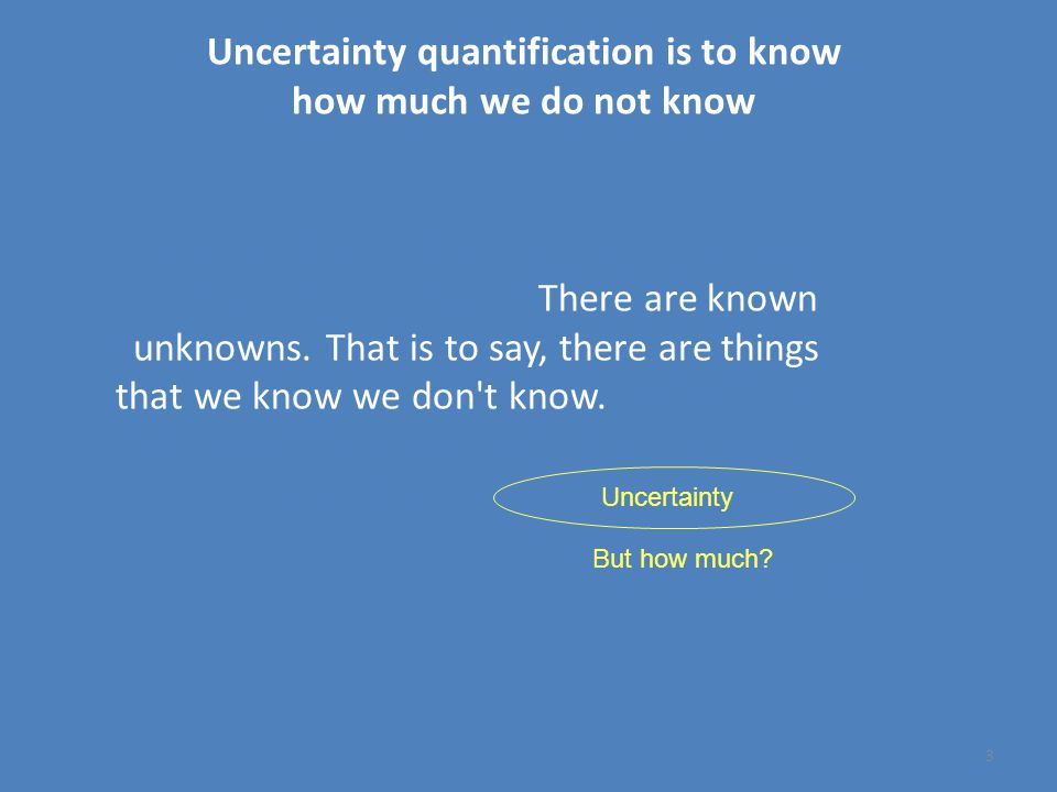 Uncertainty quantification is to know how much we do not know 3 There are known knowns.
