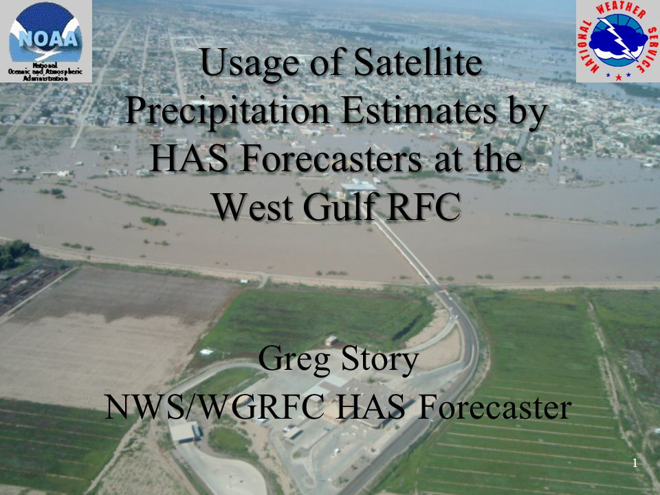 Usage of Satellite Precipitation Estimates by HAS Forecasters at the West Gulf RFC Usage of Satellite Precipitation Estimates by HAS Forecasters at the West Gulf RFC Greg Story NWS/WGRFC HAS Forecaster 1
