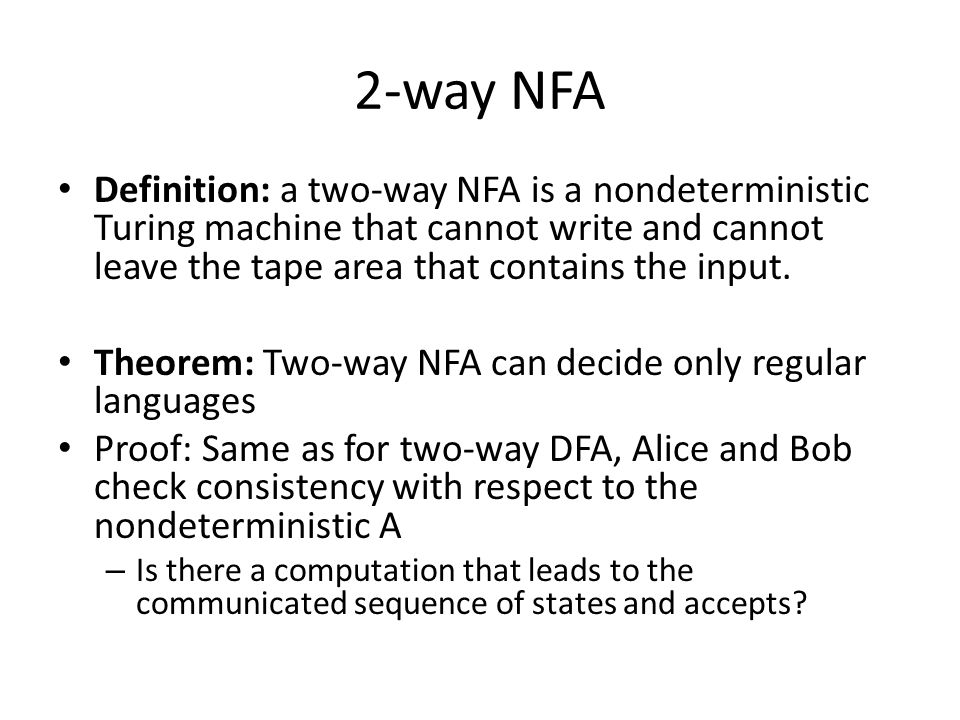 2-way NFA Definition: a two-way NFA is a nondeterministic Turing machine that cannot write and cannot leave the tape area that contains the input.