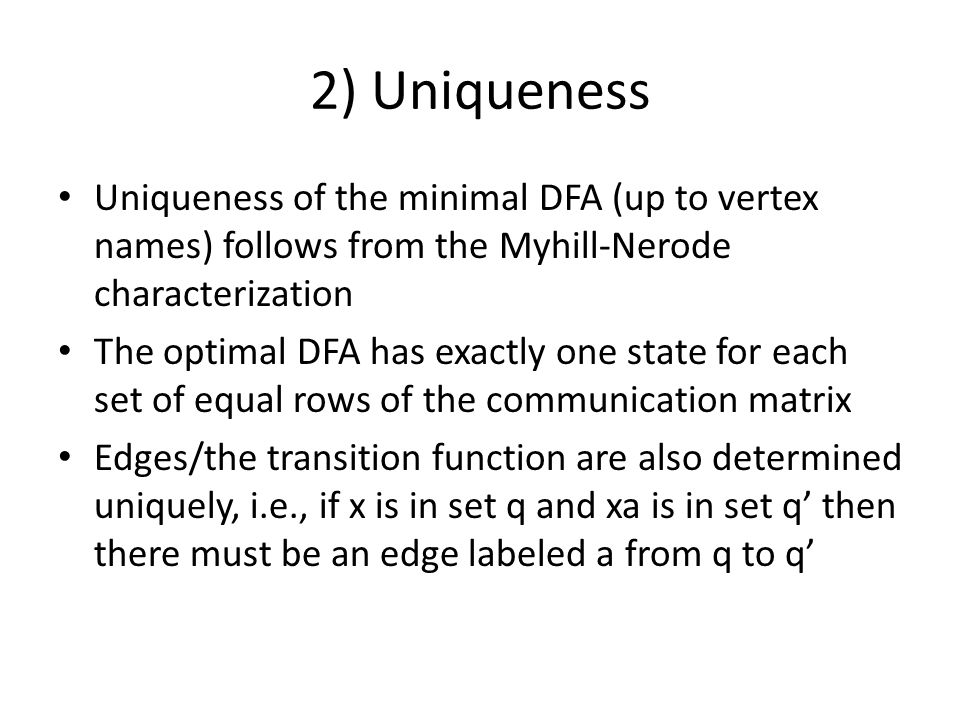 2) Uniqueness Uniqueness of the minimal DFA (up to vertex names) follows from the Myhill-Nerode characterization The optimal DFA has exactly one state for each set of equal rows of the communication matrix Edges/the transition function are also determined uniquely, i.e., if x is in set q and xa is in set q' then there must be an edge labeled a from q to q'