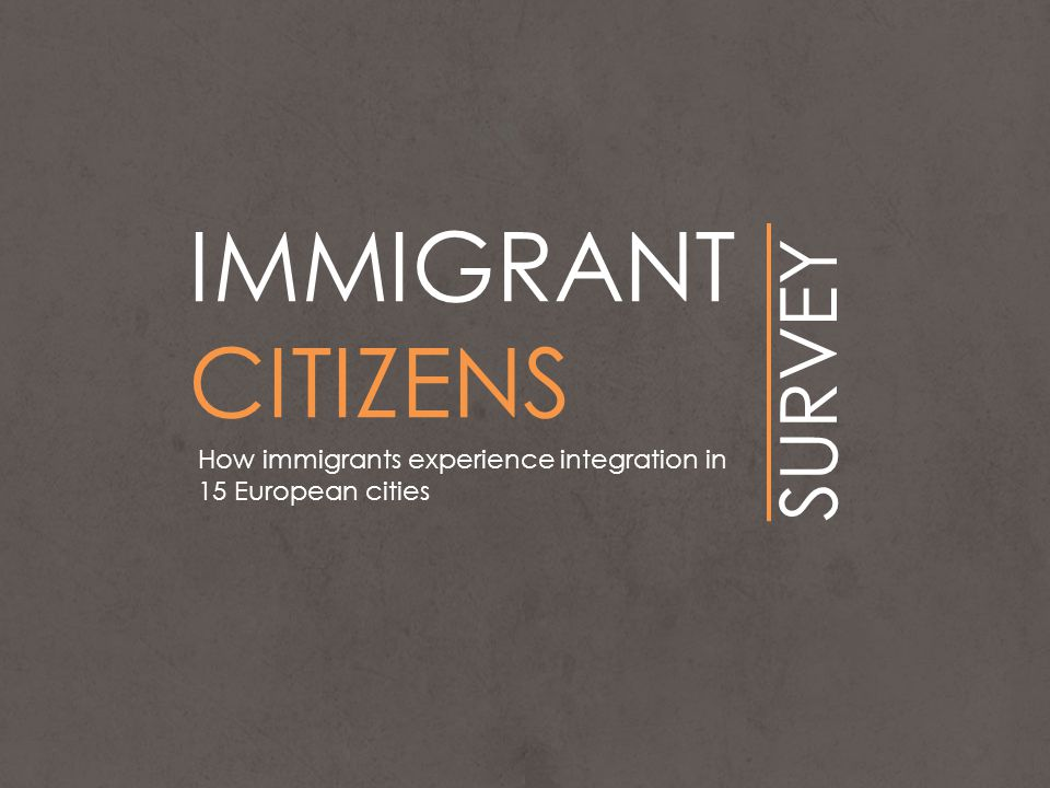 IMMIGRANT CITIZENS SURVEY How immigrants experience integration in 15 European cities