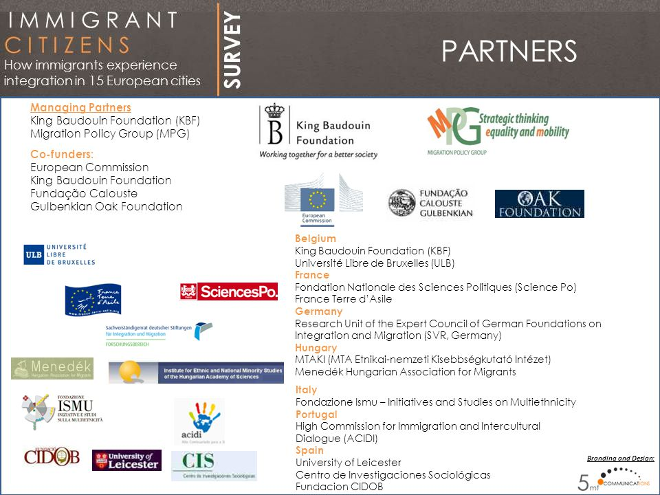 PARTNERS Belgium King Baudouin Foundation (KBF) Université Libre de Bruxelles (ULB) France Fondation Nationale des Sciences Politiques (Science Po) France Terre d'Asile Germany Research Unit of the Expert Council of German Foundations on Integration and Migration (SVR, Germany) Hungary MTAKI (MTA Etnikai-nemzeti Kisebbségkutató Intézet) Menedék Hungarian Association for Migrants Managing Partners King Baudouin Foundation (KBF) Migration Policy Group (MPG) Co-funders: European Commission King Baudouin Foundation Fundação Calouste Gulbenkian Oak Foundation Italy Fondazione Ismu – Initiatives and Studies on Multiethnicity Portugal High Commission for Immigration and Intercultural Dialogue (ACIDI) Spain University of Leicester Centro de Investigaciones Sociológicas Fundacion CIDOB Branding and Design: