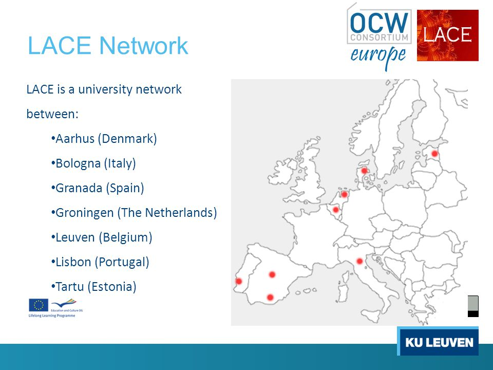 LACE Network LACE is a university network between: Aarhus (Denmark) Bologna (Italy) Granada (Spain) Groningen (The Netherlands) Leuven (Belgium) Lisbon (Portugal) Tartu (Estonia)