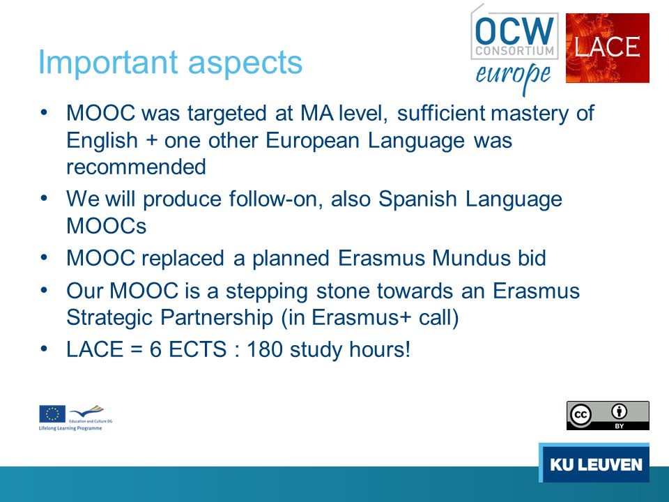 Important aspects MOOC was targeted at MA level, sufficient mastery of English + one other European Language was recommended We will produce follow-on, also Spanish Language MOOCs MOOC replaced a planned Erasmus Mundus bid Our MOOC is a stepping stone towards an Erasmus Strategic Partnership (in Erasmus+ call) LACE = 6 ECTS : 180 study hours!