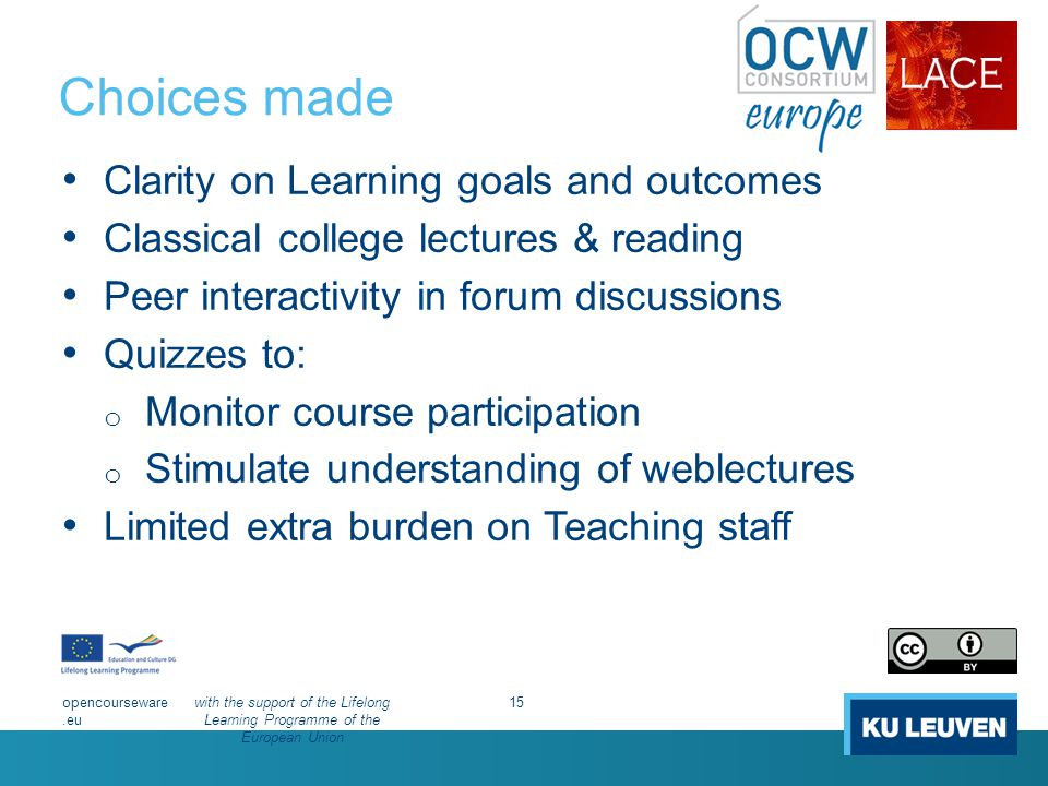 Choices made Clarity on Learning goals and outcomes Classical college lectures & reading Peer interactivity in forum discussions Quizzes to: o Monitor course participation o Stimulate understanding of weblectures Limited extra burden on Teaching staff opencourseware.eu with the support of the Lifelong Learning Programme of the European Union 15