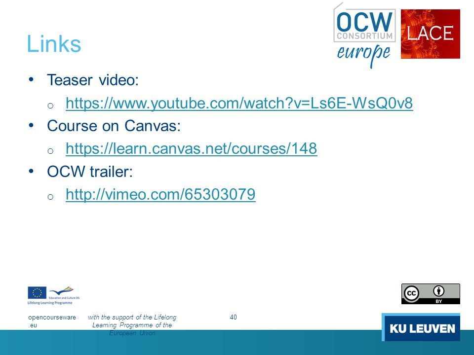 Links Teaser video: o https://www.youtube.com/watch v=Ls6E-WsQ0v8 https://www.youtube.com/watch v=Ls6E-WsQ0v8 Course on Canvas: o https://learn.canvas.net/courses/148 https://learn.canvas.net/courses/148 OCW trailer: o http://vimeo.com/65303079 http://vimeo.com/65303079 opencourseware.eu with the support of the Lifelong Learning Programme of the European Union 40