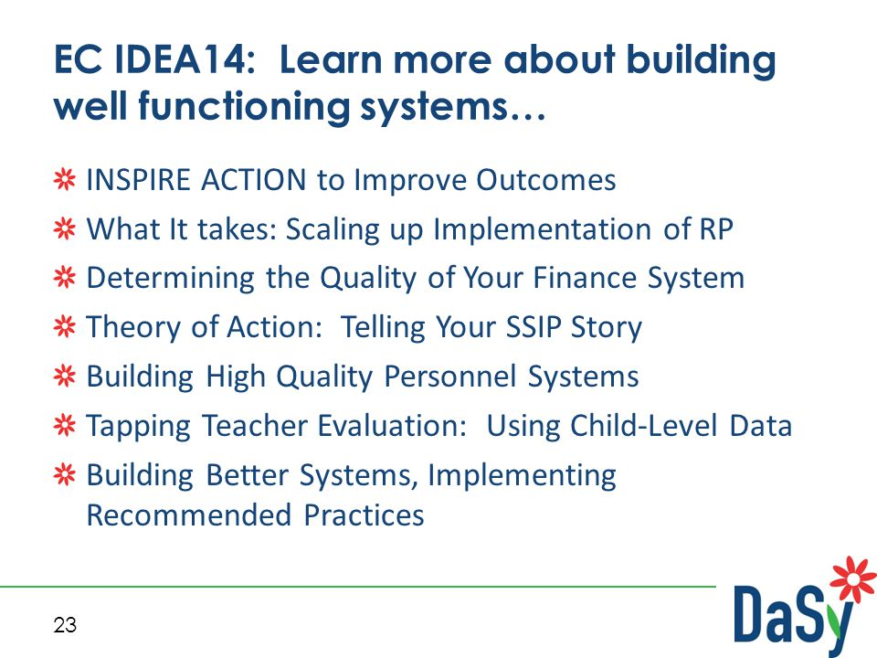 23 EC IDEA14: Learn more about building well functioning systems… INSPIRE ACTION to Improve Outcomes What It takes: Scaling up Implementation of RP Determining the Quality of Your Finance System Theory of Action: Telling Your SSIP Story Building High Quality Personnel Systems Tapping Teacher Evaluation: Using Child-Level Data Building Better Systems, Implementing Recommended Practices