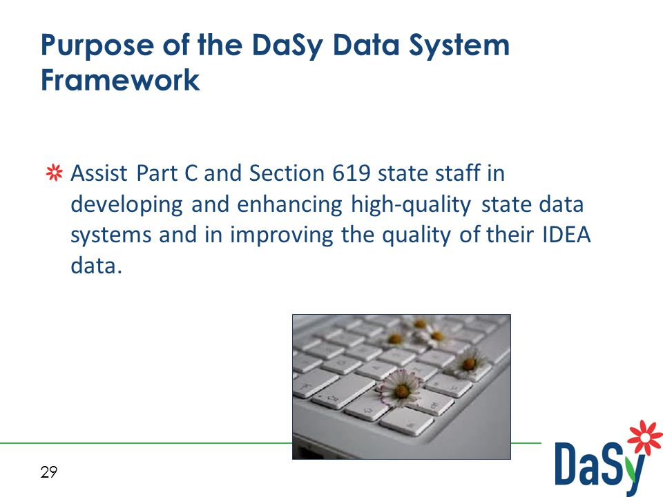 29 Purpose of the DaSy Data System Framework Assist Part C and Section 619 state staff in developing and enhancing high-quality state data systems and in improving the quality of their IDEA data.