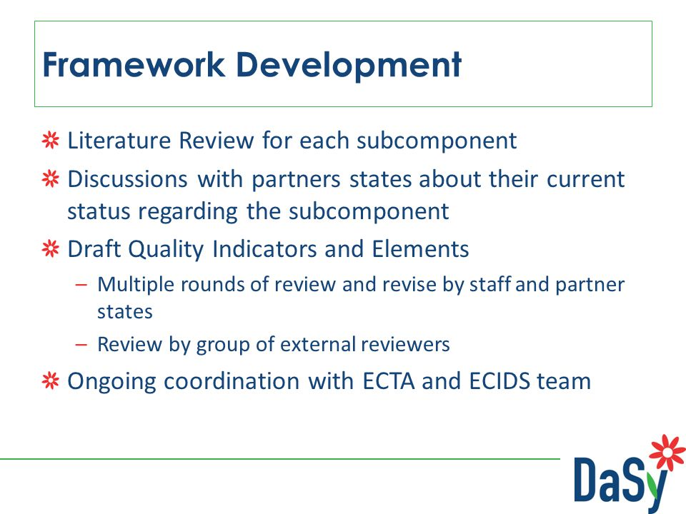 Framework Development Literature Review for each subcomponent Discussions with partners states about their current status regarding the subcomponent Draft Quality Indicators and Elements –Multiple rounds of review and revise by staff and partner states –Review by group of external reviewers Ongoing coordination with ECTA and ECIDS team