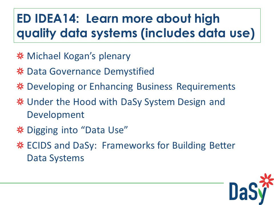 ED IDEA14: Learn more about high quality data systems (includes data use) Michael Kogan's plenary Data Governance Demystified Developing or Enhancing Business Requirements Under the Hood with DaSy System Design and Development Digging into Data Use ECIDS and DaSy: Frameworks for Building Better Data Systems