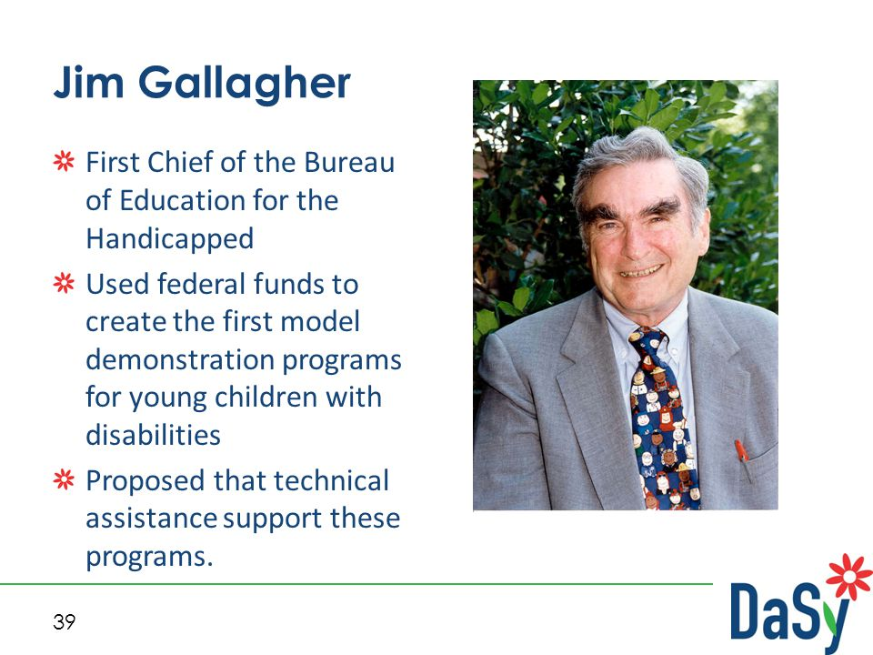 39 Jim Gallagher First Chief of the Bureau of Education for the Handicapped Used federal funds to create the first model demonstration programs for young children with disabilities Proposed that technical assistance support these programs.