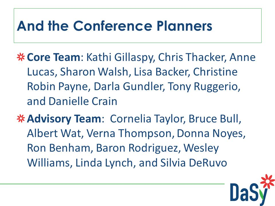 And the Conference Planners Core Team: Kathi Gillaspy, Chris Thacker, Anne Lucas, Sharon Walsh, Lisa Backer, Christine Robin Payne, Darla Gundler, Tony Ruggerio, and Danielle Crain Advisory Team: Cornelia Taylor, Bruce Bull, Albert Wat, Verna Thompson, Donna Noyes, Ron Benham, Baron Rodriguez, Wesley Williams, Linda Lynch, and Silvia DeRuvo