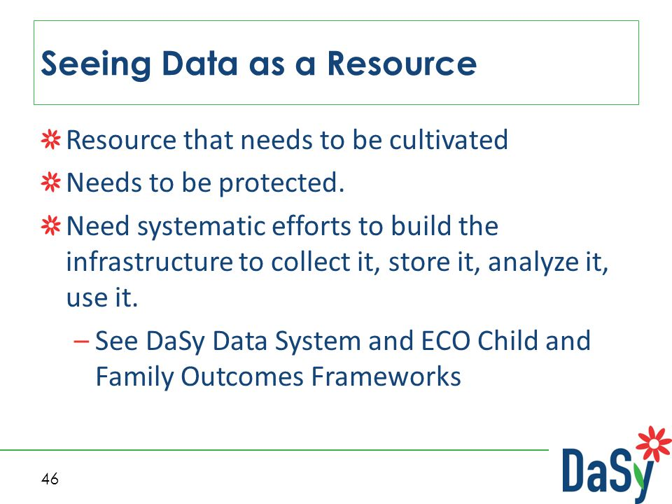 46 Seeing Data as a Resource Resource that needs to be cultivated Needs to be protected.