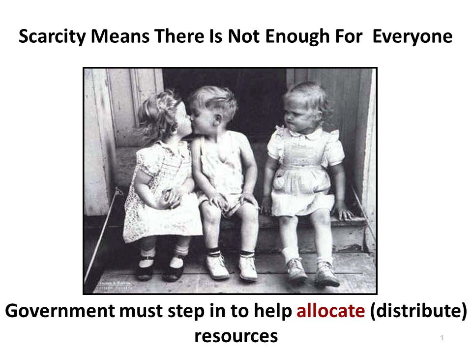 Scarcity Means There Is Not Enough For Everyone Government must step in to help allocate (distribute) resources 1