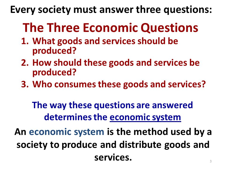 Every society must answer three questions: The Three Economic Questions 1.What goods and services should be produced.