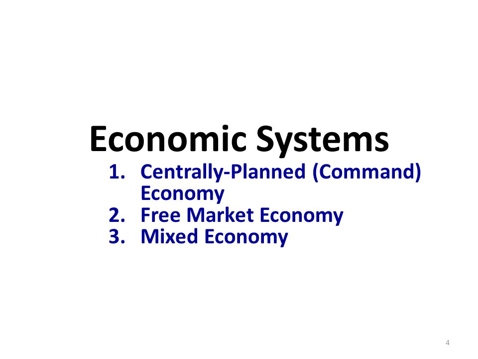 Economic Systems 1.Centrally-Planned (Command) Economy 2.Free Market Economy 3.Mixed Economy 4