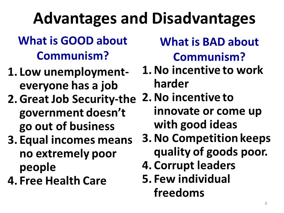 Advantages and Disadvantages 1.Low unemployment- everyone has a job 2.Great Job Security-the government doesn't go out of business 3.Equal incomes means no extremely poor people 4.Free Health Care What is GOOD about Communism.