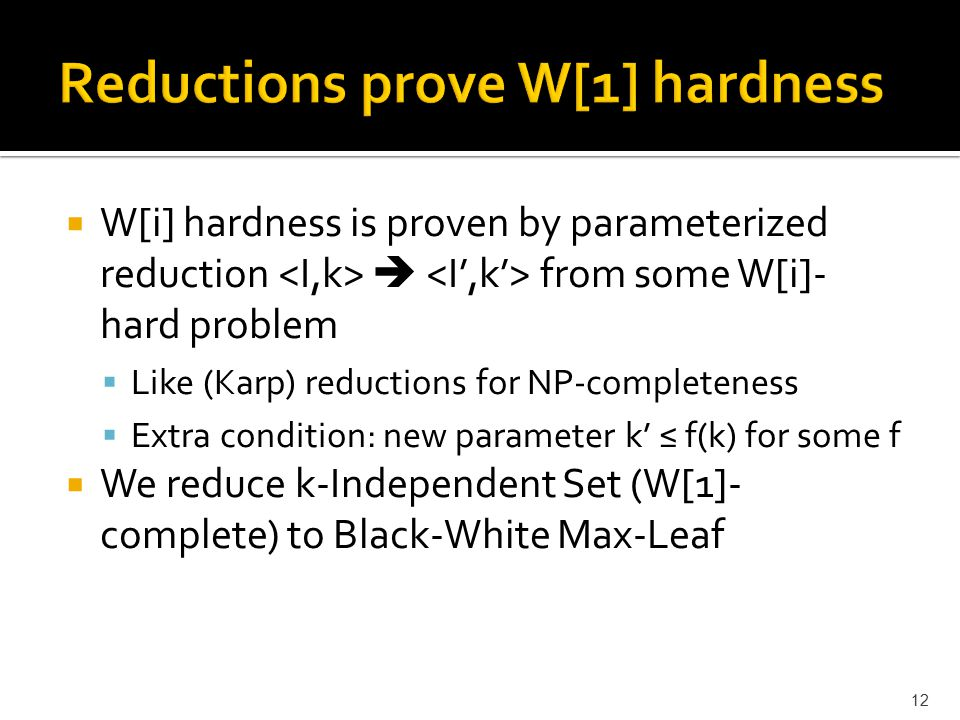  W[i] hardness is proven by parameterized reduction  from some W[i]- hard problem  Like (Karp) reductions for NP-completeness  Extra condition: new parameter k' ≤ f(k) for some f  We reduce k-Independent Set (W[1]- complete) to Black-White Max-Leaf 12