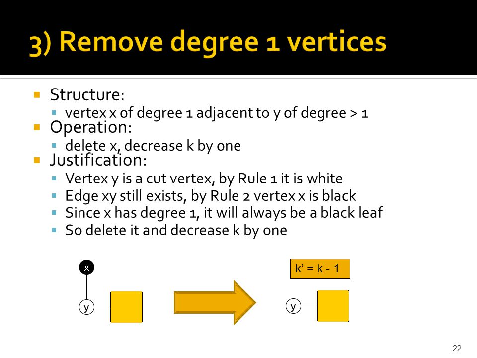  Structure:  vertex x of degree 1 adjacent to y of degree > 1  Operation:  delete x, decrease k by one  Justification:  Vertex y is a cut vertex, by Rule 1 it is white  Edge xy still exists, by Rule 2 vertex x is black  Since x has degree 1, it will always be a black leaf  So delete it and decrease k by one k' = k - 1 22