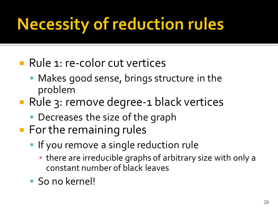  Rule 1: re-color cut vertices  Makes good sense, brings structure in the problem  Rule 3: remove degree-1 black vertices  Decreases the size of the graph  For the remaining rules  If you remove a single reduction rule ▪ there are irreducible graphs of arbitrary size with only a constant number of black leaves  So no kernel.