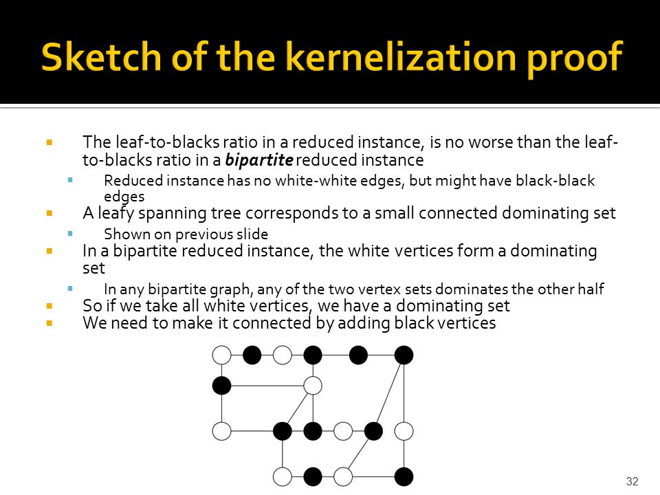  The leaf-to-blacks ratio in a reduced instance, is no worse than the leaf- to-blacks ratio in a bipartite reduced instance  Reduced instance has no white-white edges, but might have black-black edges  A leafy spanning tree corresponds to a small connected dominating set  Shown on previous slide  In a bipartite reduced instance, the white vertices form a dominating set  In any bipartite graph, any of the two vertex sets dominates the other half  So if we take all white vertices, we have a dominating set  We need to make it connected by adding black vertices 32