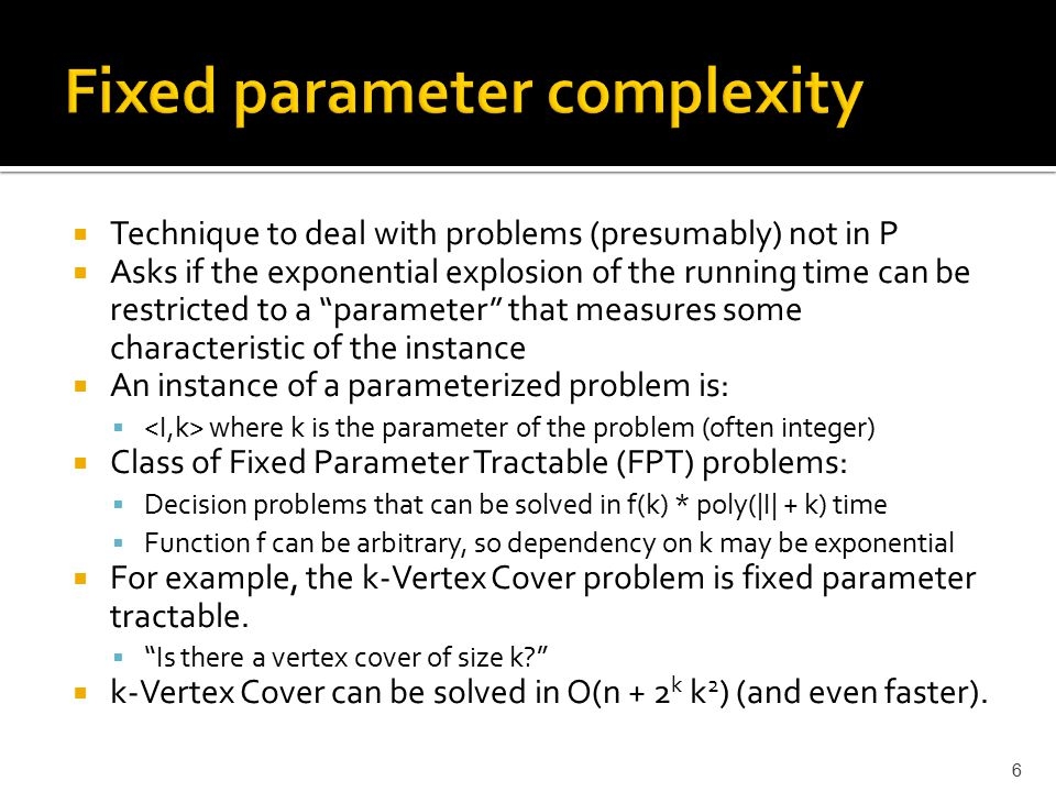 6  Technique to deal with problems (presumably) not in P  Asks if the exponential explosion of the running time can be restricted to a parameter that measures some characteristic of the instance  An instance of a parameterized problem is:  where k is the parameter of the problem (often integer)  Class of Fixed Parameter Tractable (FPT) problems:  Decision problems that can be solved in f(k) * poly(|I| + k) time  Function f can be arbitrary, so dependency on k may be exponential  For example, the k-Vertex Cover problem is fixed parameter tractable.