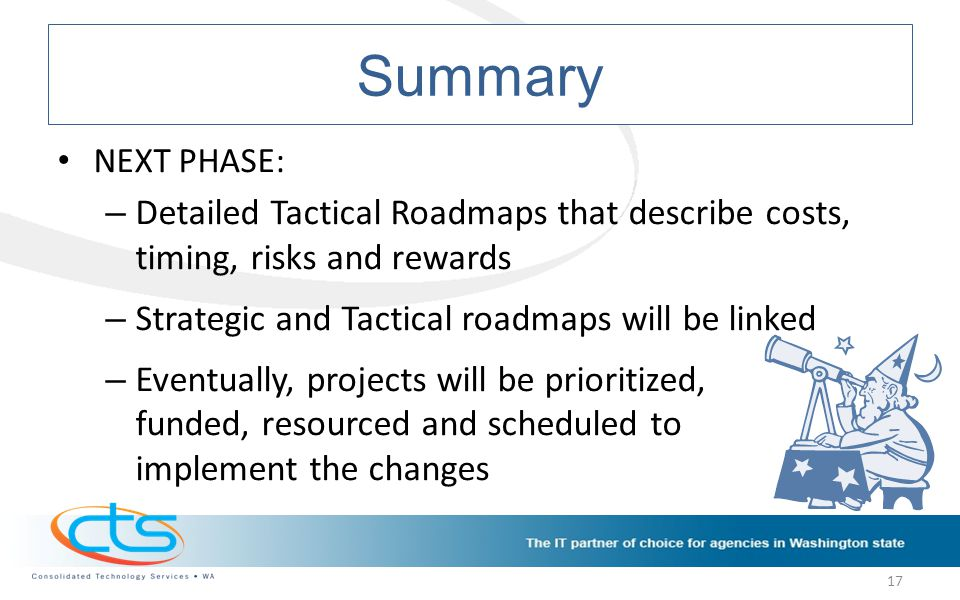 Summary NEXT PHASE: – Detailed Tactical Roadmaps that describe costs, timing, risks and rewards – Strategic and Tactical roadmaps will be linked – Eventually, projects will be prioritized, funded, resourced and scheduled to implement the changes 17