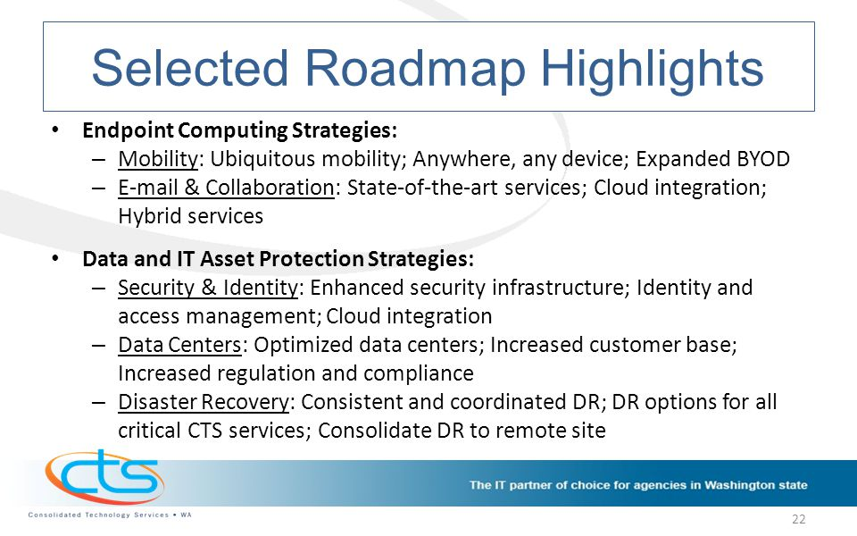 Selected Roadmap Highlights Endpoint Computing Strategies: – Mobility: Ubiquitous mobility; Anywhere, any device; Expanded BYOD – E-mail & Collaboration: State-of-the-art services; Cloud integration; Hybrid services Data and IT Asset Protection Strategies: – Security & Identity: Enhanced security infrastructure; Identity and access management; Cloud integration – Data Centers: Optimized data centers; Increased customer base; Increased regulation and compliance – Disaster Recovery: Consistent and coordinated DR; DR options for all critical CTS services; Consolidate DR to remote site 22