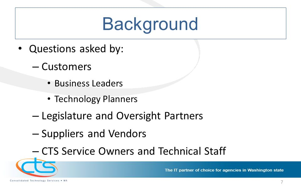 Background Questions asked by: – Customers Business Leaders Technology Planners – Legislature and Oversight Partners – Suppliers and Vendors – CTS Service Owners and Technical Staff 7