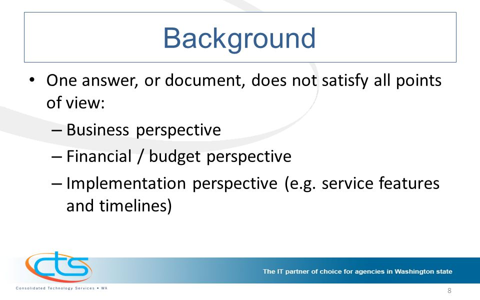 Background One answer, or document, does not satisfy all points of view: – Business perspective – Financial / budget perspective – Implementation perspective (e.g.
